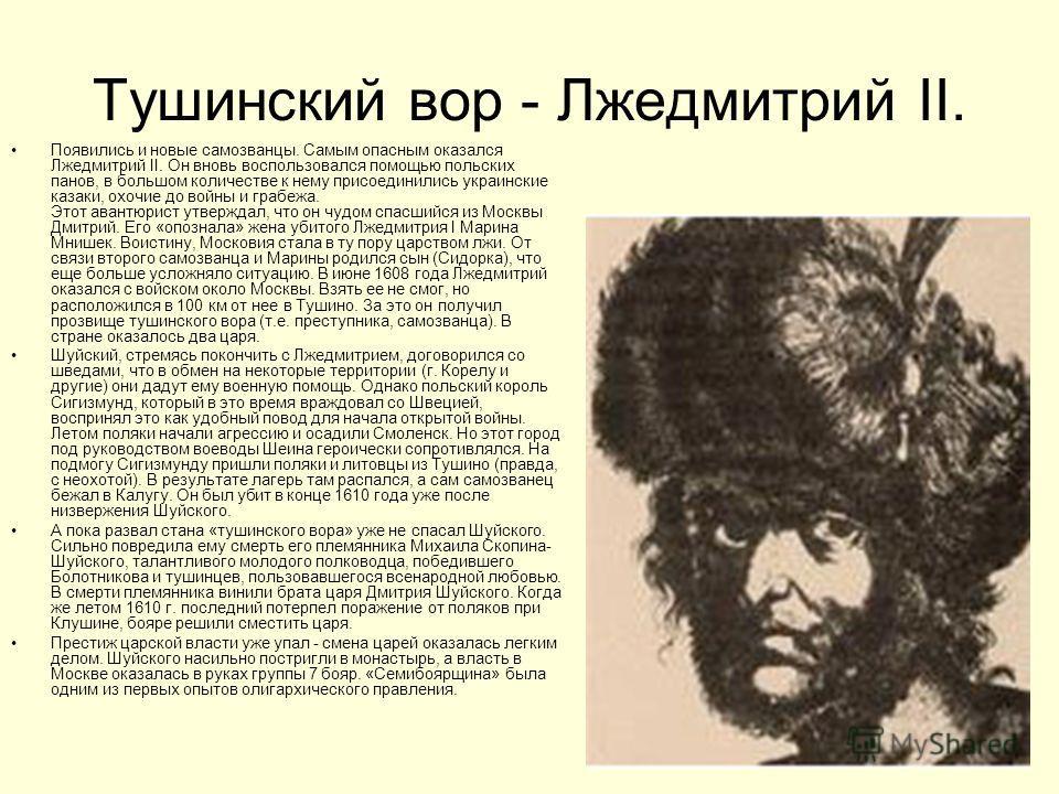 Тушинский вор - Лжедмитрий II. Появились и новые самозванцы. Самым опасным оказался Лжедмитрий II. Он вновь воспользовался помощью польских панов, в большом количестве к нему присоединились украинские казаки, охочие до войны и грабежа. Этот авантюрис