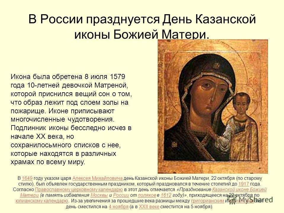 В России празднуется День Казанской иконы Божией Матери. Икона была обретена 8 июля 1579 года 10-летней девочкой Матреной, которой приснился вещий сон о том, что образ лежит под слоем золы на пожарище. Иконе приписывают многочисленные чудотворения. П