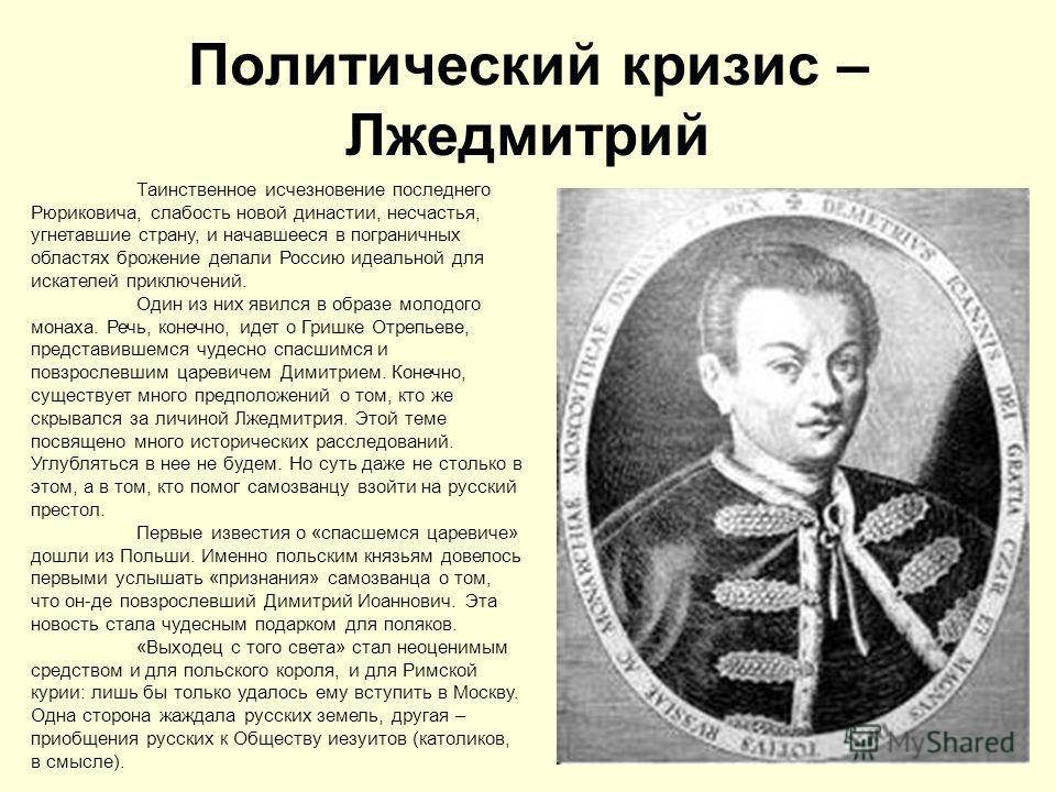 Политический кризис – Лжедмитрий Таинственное исчезновение последнего Рюриковича, слабость новой династии, несчастья, угнетавшие страну, и начавшееся в пограничных областях брожение делали Россию идеальной для искателей приключений. Один из них явилс