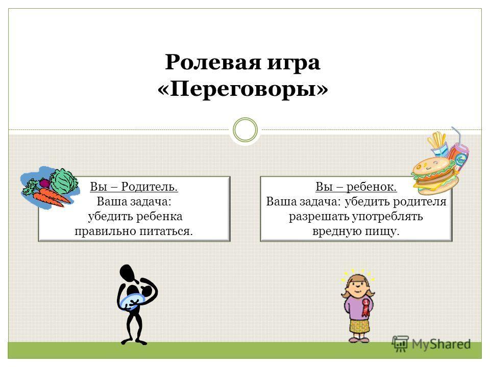 Ролевая игра «Переговоры» Вы – ребенок. Ваша задача: убедить родителя разрешать употреблять вредную пищу. Вы – Родитель. Ваша задача: убедить ребенка правильно питаться.