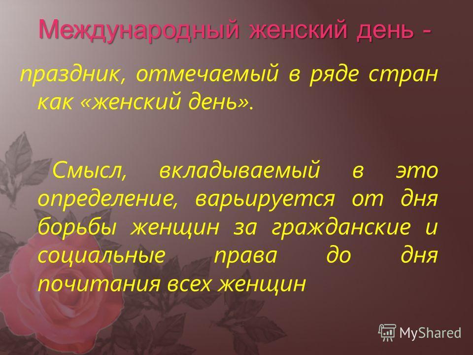 Международный женский день - праздник, отмечаемый в ряде стран как «женский день». Смысл, вкладываемый в это определение, варьируется от дня борьбы женщин за гражданские и социальные права до дня почитания всех женщин