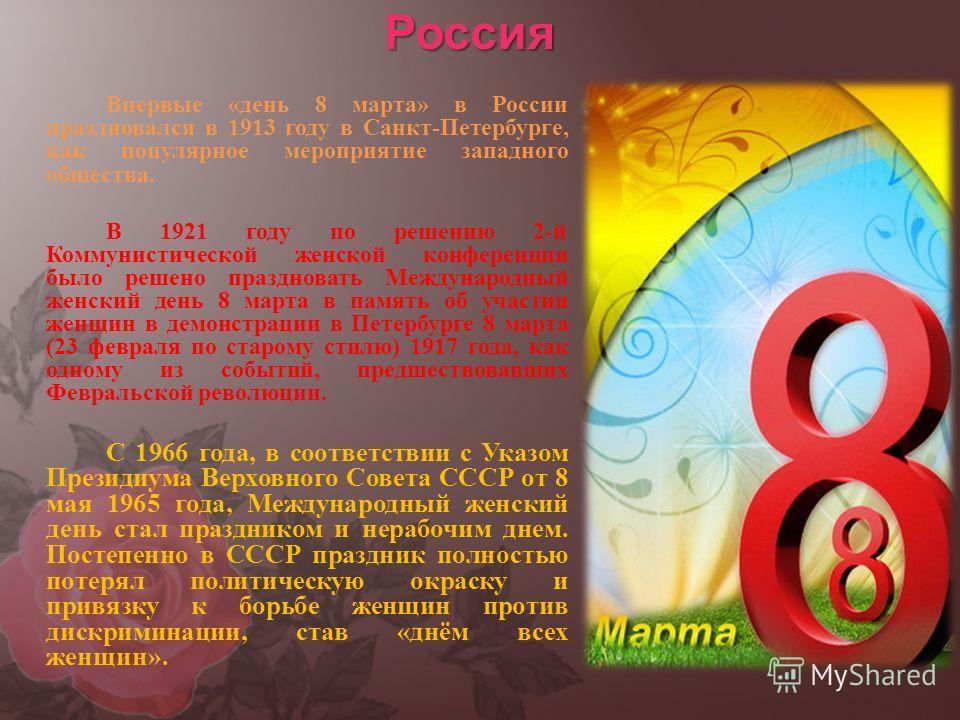 Россия Впервые «день 8 марта» в России праздновался в 1913 году в Санкт-Петербурге, как популярное мероприятие западного общества. В 1921 году по решению 2-й Коммунистической женской конференции было решено праздновать Международный женский день 8 ма