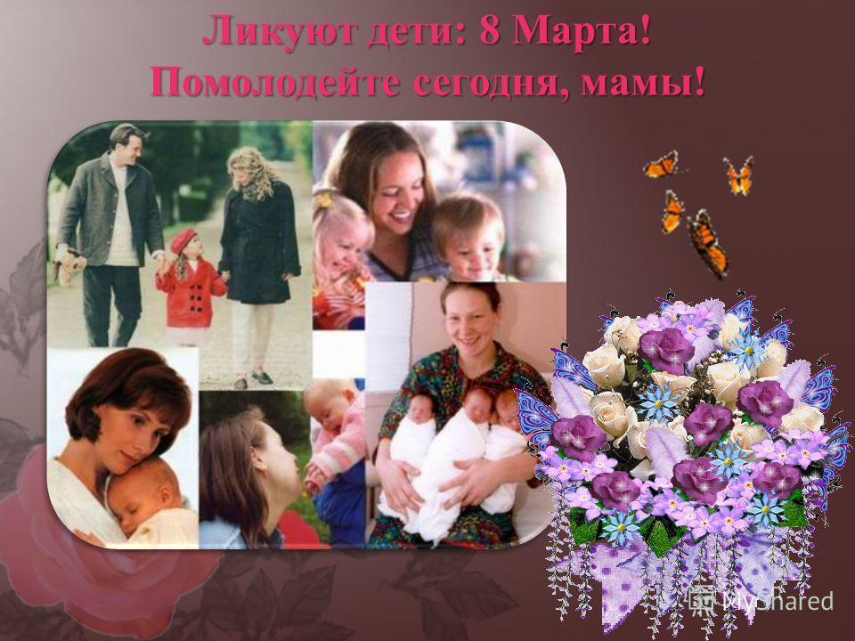 Ликуют дети: 8 Марта! Помолодейте сегодня, мамы!