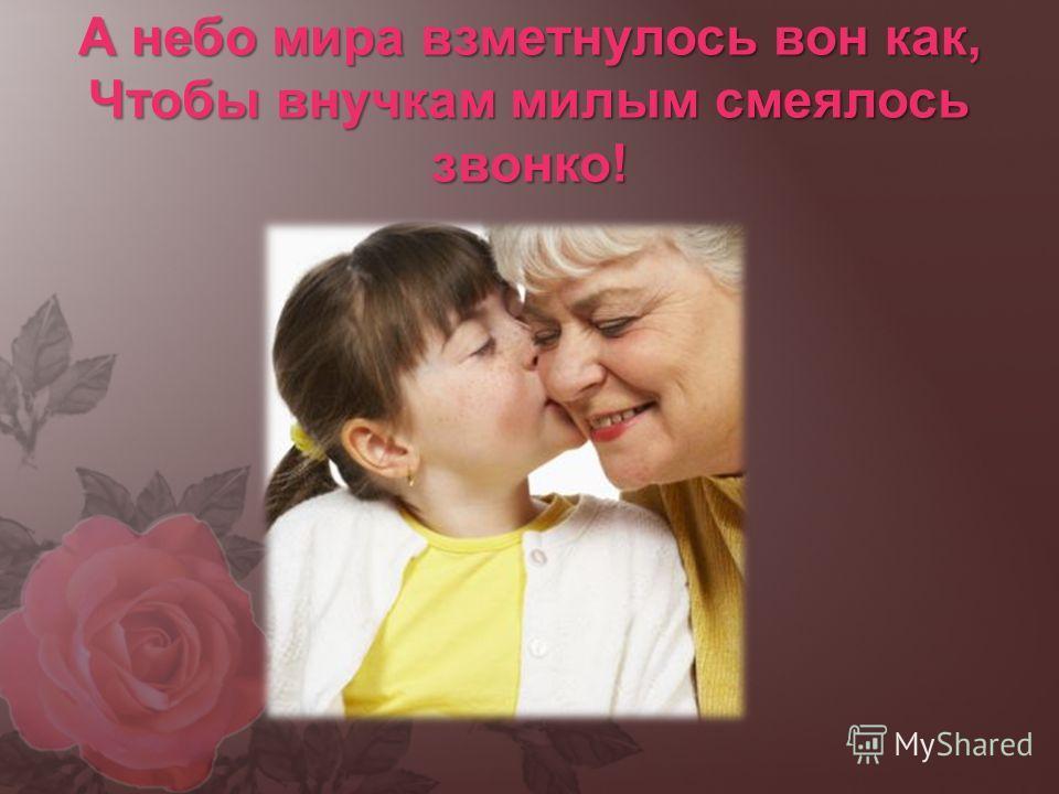 А небо мира взметнулось вон как, Чтобы внучкам милым смеялось звонко!
