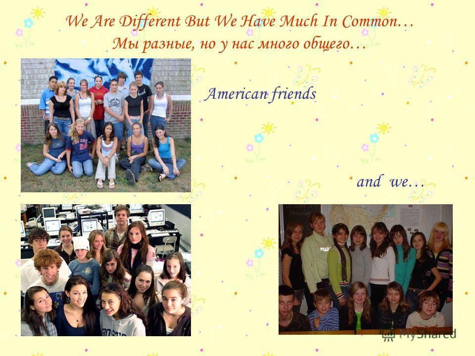 We Are Different But We Have Much In Common… Мы разные, но у нас много общего… American friends and we…