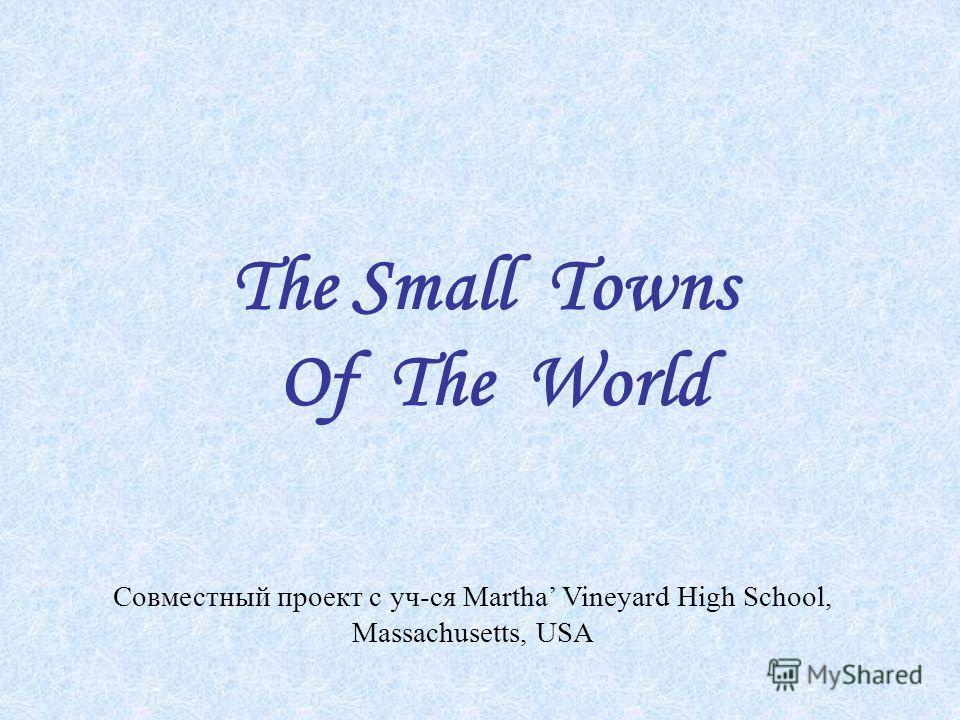 The Small Towns Of The World Совместный проект с уч-ся Martha Vineyard High School, Massachusetts, USA