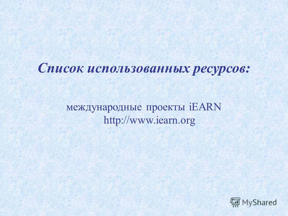 Список использованных ресурсов: международные проекты iEARN http://www.iearn.org