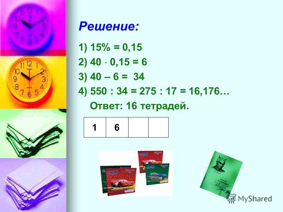 Решение: 1) 15% = 0,15 2) 40 0,15 = 6 3) 40 – 6 = 34 4) 550 : 34 = 275 : 17 = 16,176… Ответ: 16 тетрадей. 1 6