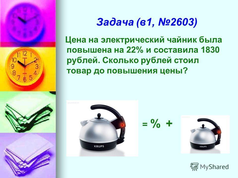 Задача (в1, 2603) Цена на электрический чайник была повышена на 22% и составила 1830 рублей. Сколько рублей стоил товар до повышения цены? = % +