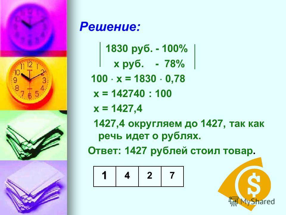 Решение: 1830 руб. - 100% х руб. - 78% 100 х = 1830 0,78 х = 142740 : 100 х = 1427,4 1427,4 округляем до 1427, так как речь идет о рублях.. Ответ: 1427 рублей стоил товар. 1472
