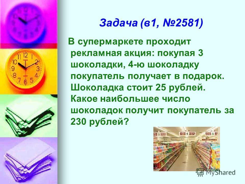 Задача (в1, 2581) В супермаркете проходит рекламная акция: покупая 3 шоколадки, 4-ю шоколадку покупатель получает в подарок. Шоколадка стоит 25 рублей. Какое наибольшее число шоколадок получит покупатель за 230 рублей?
