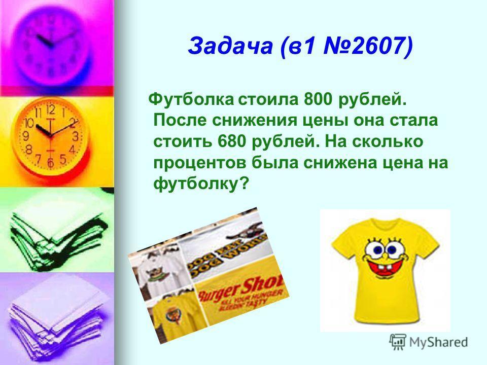Задача (в1 2607) Футболка стоила 800 рублей. После снижения цены она стала стоить 680 рублей. На сколько процентов была снижена цена на футболку?