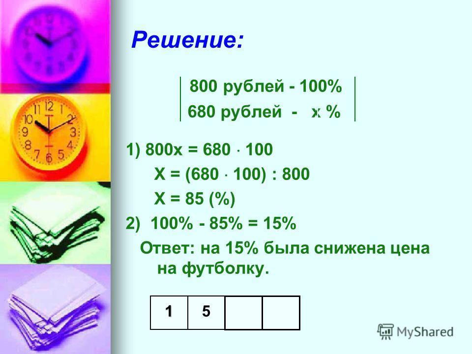 Решение: 800 рублей - 100% 680 рублей - х % 1) 800х = 680 100 Х = (680 100) : 800 Х = 85 (%) 2) 100% - 85% = 15% Ответ: на 15% была снижена цена на футболку. 15