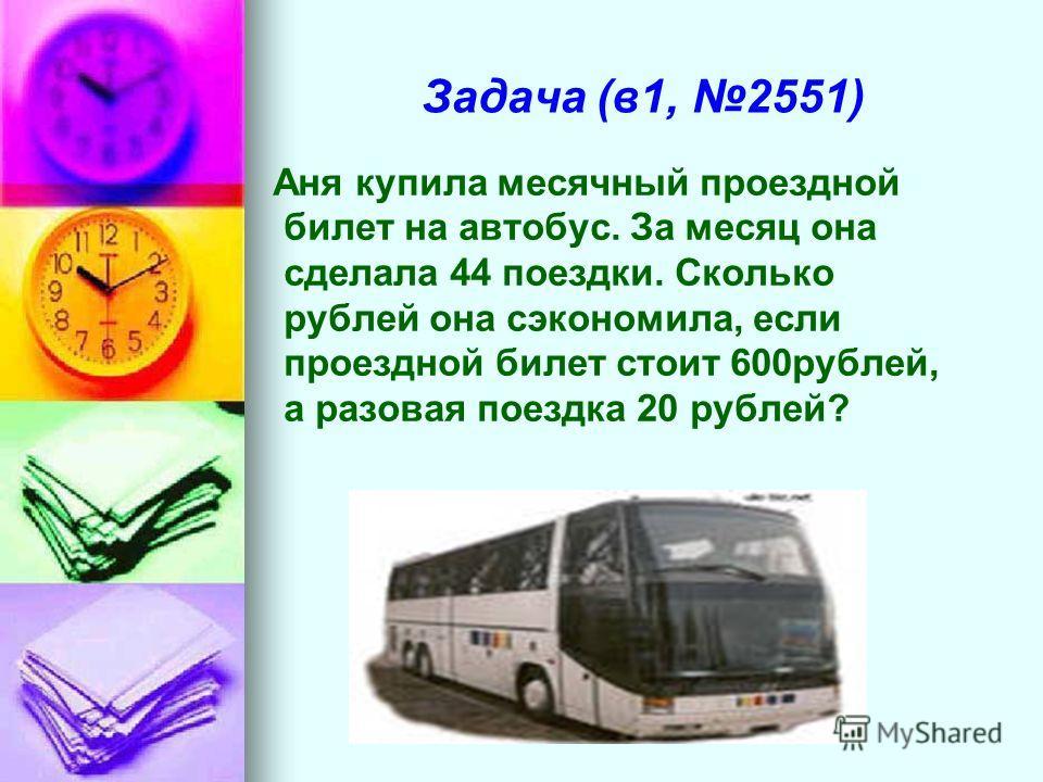 Задача (в1, 2551) Аня купила месячный проездной билет на автобус. За месяц она сделала 44 поездки. Сколько рублей она сэкономила, если проездной билет стоит 600рублей, а разовая поездка 20 рублей?
