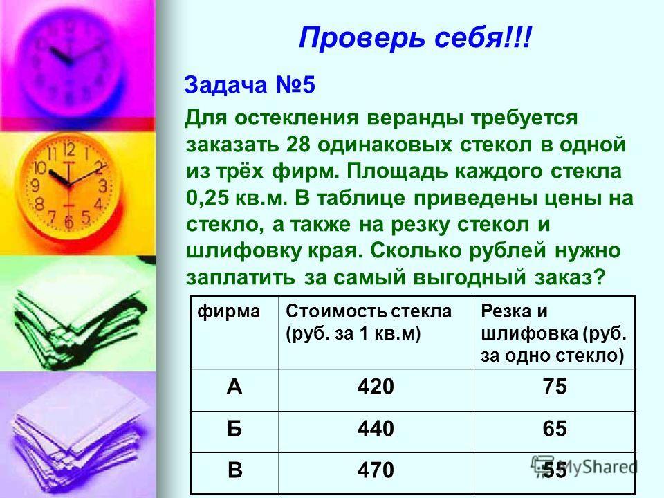 Проверь себя!!! Задача 5 Для остекления веранды требуется заказать 28 одинаковых стекол в одной из трёх фирм. Площадь каждого стекла 0,25 кв.м. В таблице приведены цены на стекло, а также на резку стекол и шлифовку края. Сколько рублей нужно заплатит