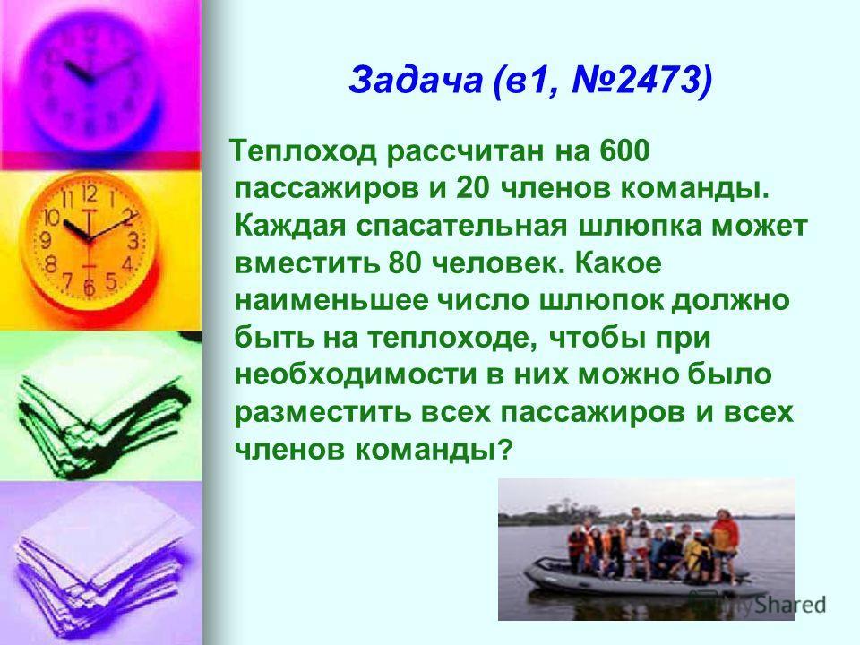 Задача (в1, 2473) Теплоход рассчитан на 600 пассажиров и 20 членов команды. Каждая спасательная шлюпка может вместить 80 человек. Какое наименьшее число шлюпок должно быть на теплоходе, чтобы при необходимости в них можно было разместить всех пассажи