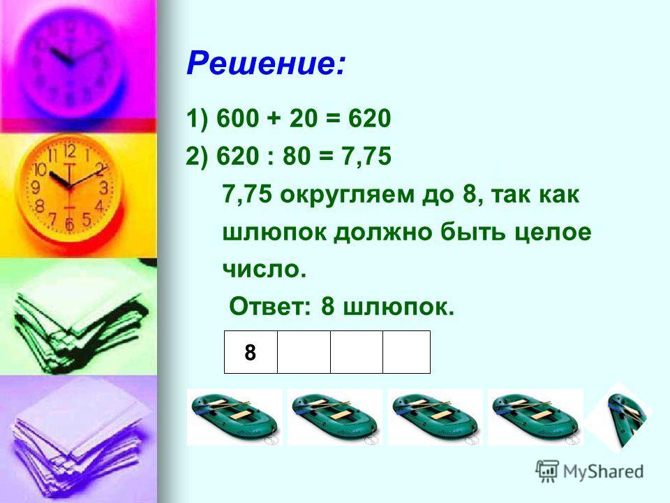 Решение: 1) 600 + 20 = 620 2) 620 : 80 = 7,75 7,75 округляем до 8, так как шлюпок должно быть целое число. Ответ: 8 шлюпок. 8