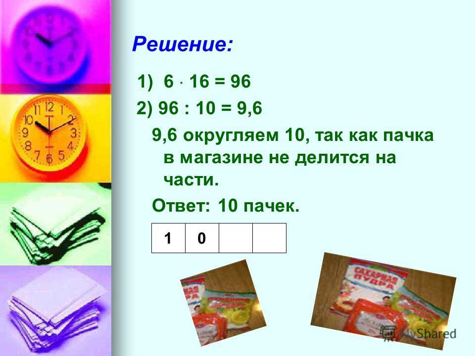 Решение: 1) 6 16 = 96 2) 96 : 10 = 9,6 9,6 округляем 10, так как пачка в магазине не делится на части. Ответ: 10 пачек. 10