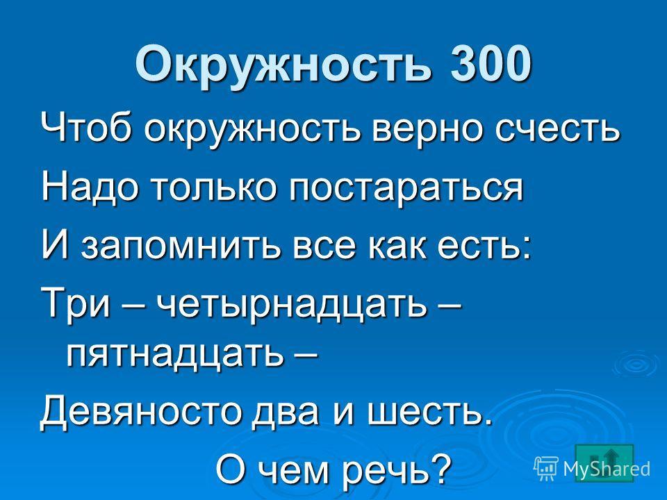 Окружность 300 Чтоб окружность верно счесть Надо только постараться И запомнить все как есть: Три – четырнадцать – пятнадцать – Девяносто два и шесть. О чем речь?