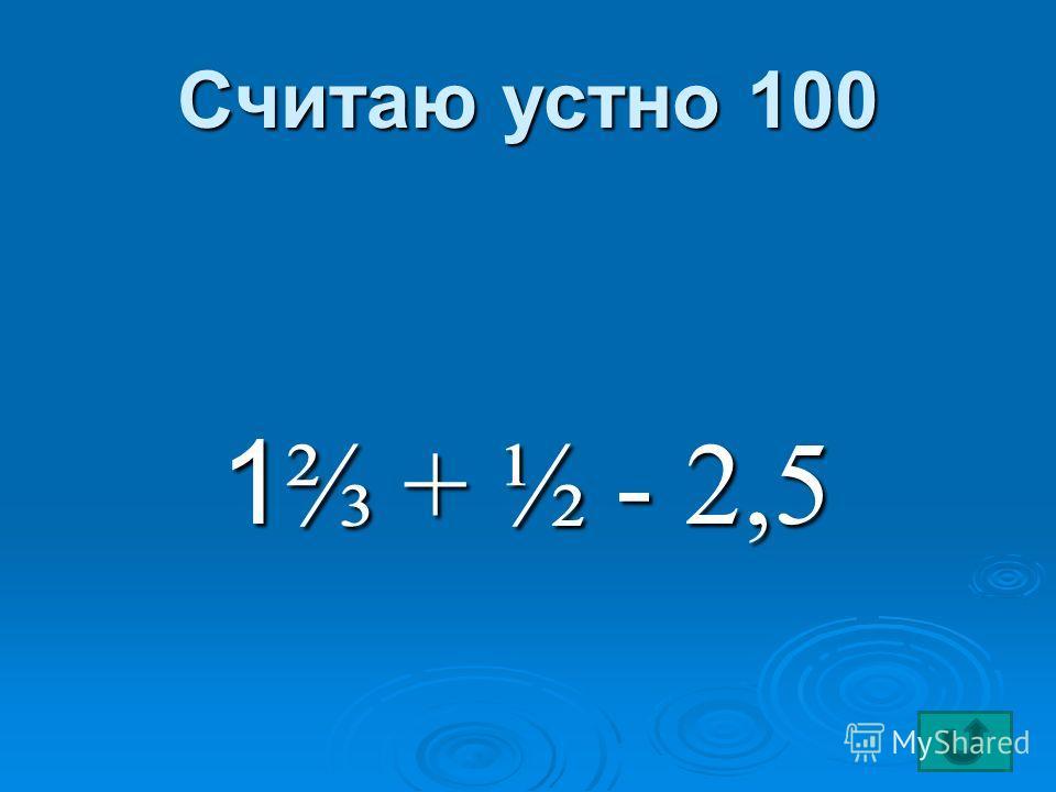 Считаю устно 100 1 + ½ - 2,5 1 + ½ - 2,5
