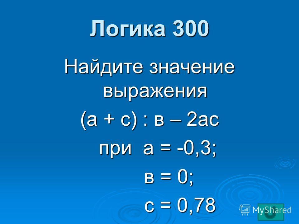 Логика 300 Найдите значение выражения (а + с) : в – 2ас при а = -0,3; при а = -0,3; в = 0; в = 0; с = 0,78 с = 0,78