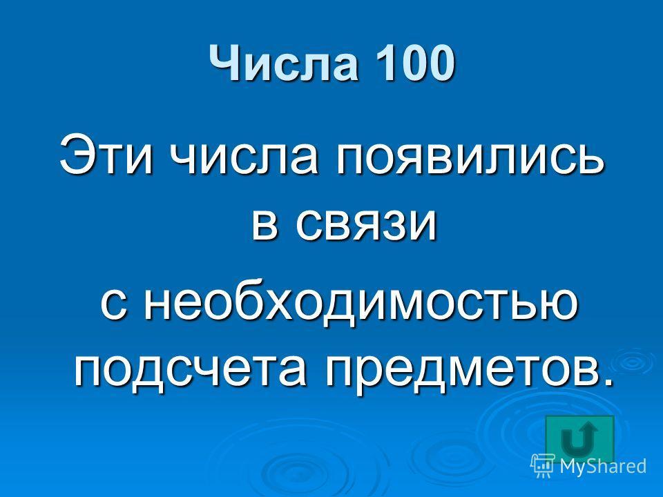 Числа 100 Эти числа появились в связи с необходимостью подсчета предметов. с необходимостью подсчета предметов.
