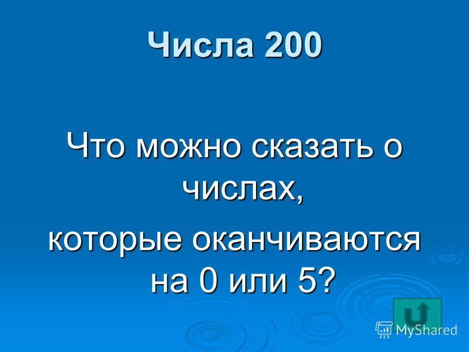 Числа 200 Что можно сказать о числах, которые оканчиваются на 0 или 5?