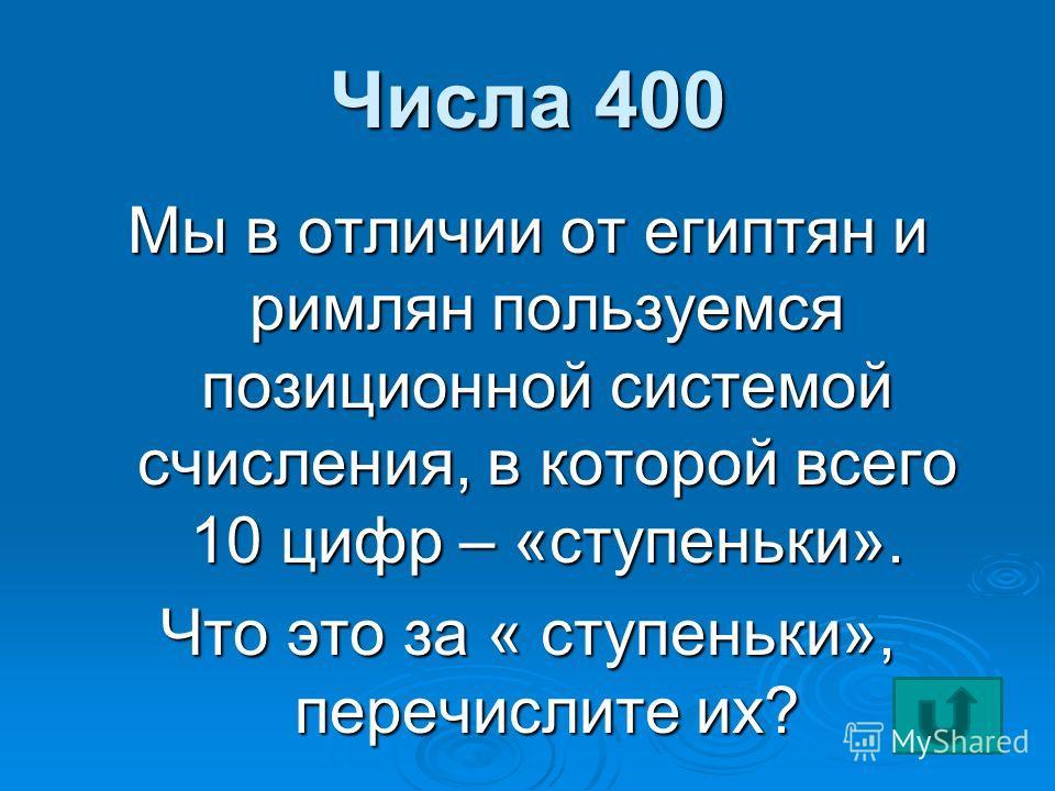 Числа 400 Мы в отличии от египтян и римлян пользуемся позиционной системой счисления, в которой всего 10 цифр – «ступеньки». Что это за « ступеньки», перечислите их?
