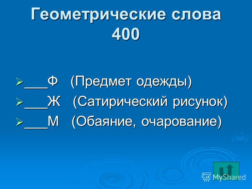 Геометрические слова 400 ___Ф (Предмет одежды) ___Ф (Предмет одежды) ___Ж (Сатирический рисунок) ___Ж (Сатирический рисунок) ___М (Обаяние, очарование) ___М (Обаяние, очарование)