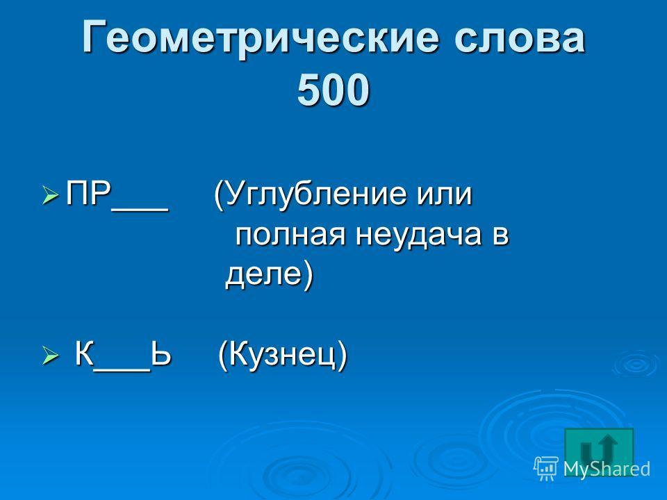 Геометрические слова 500 ПР___ (Углубление или ПР___ (Углубление или полная неудача в полная неудача в деле) деле) К___Ь (Кузнец) К___Ь (Кузнец)