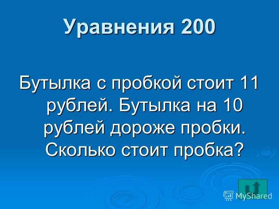 Уравнения 200 Бутылка с пробкой стоит 11 рублей. Бутылка на 10 рублей дороже пробки. Сколько стоит пробка?