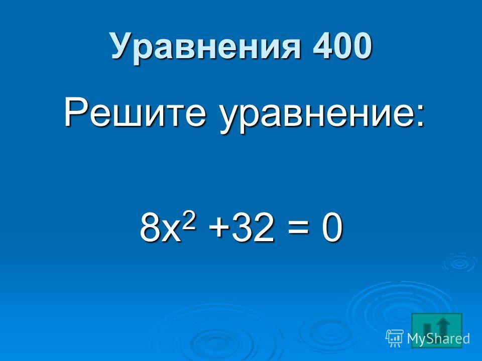 Уравнения 400 Решите уравнение: Решите уравнение: 8х 2 +32 = 0