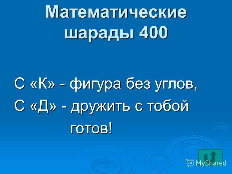 Математические шарады 400 С «К» - фигура без углов, С «Д» - дружить с тобой готов! готов!