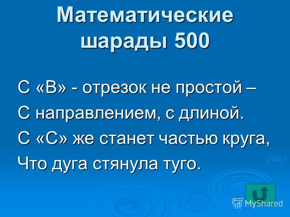 Математические шарады 500 С «В» - отрезок не простой – С направлением, с длиной. С «С» же станет частью круга, Что дуга стянула туго.