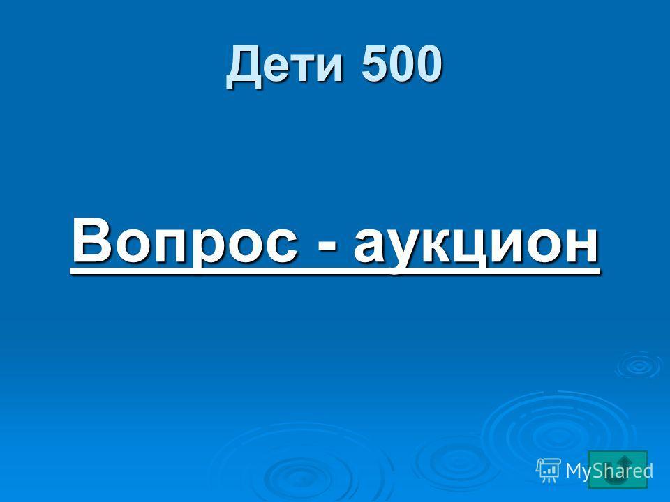 Дети 500 Вопрос - аукцион