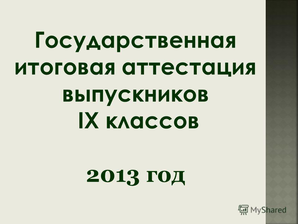 Государственная итоговая аттестация выпускников IX классов 2013 год
