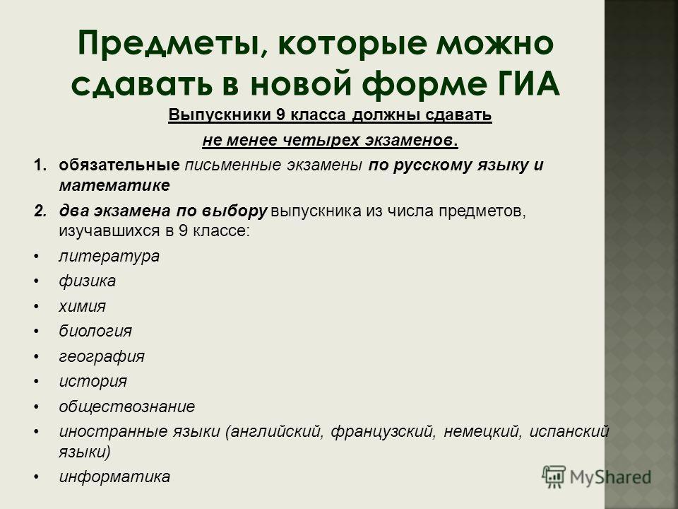Предметы, которые можно сдавать в новой форме ГИА Выпускники 9 класса должны сдавать не менее четырех экзаменов. 1.обязательные письменные экзамены по русскому языку и математике 2.два экзамена по выбору выпускника из числа предметов, изучавшихся в 9