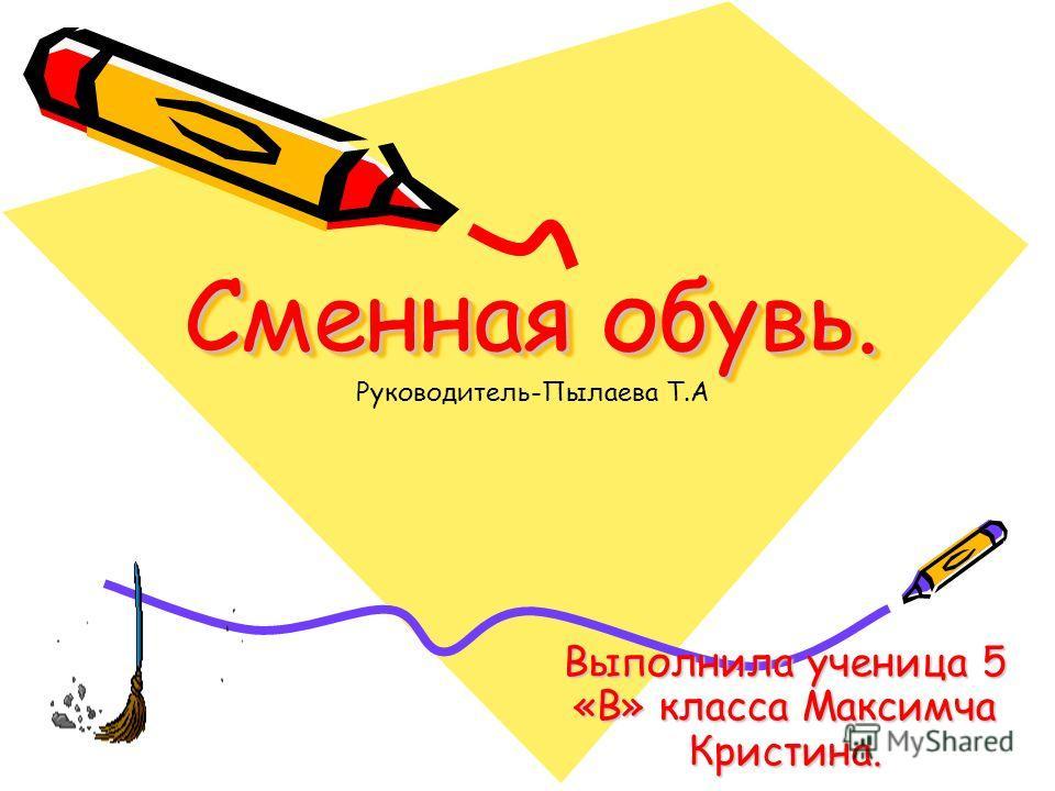 Сменная обувь. Выполнила ученица 5 «В» класса Максимча Кристина. Руководитель-Пылаева Т.А