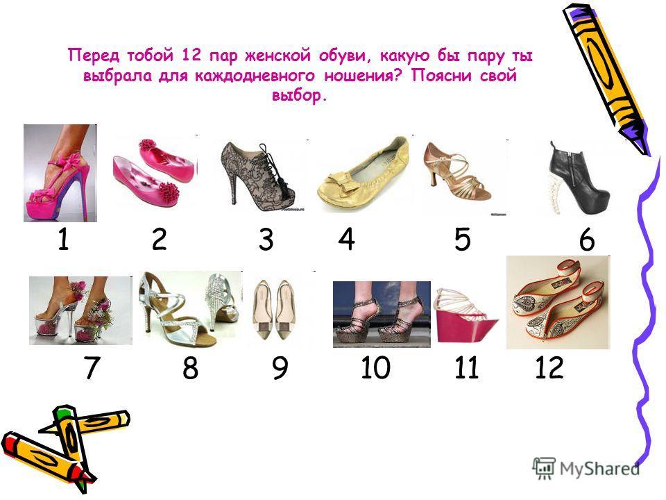 Перед тобой 12 пар женской обуви, какую бы пару ты выбрала для каждодневного ношения? Поясни свой выбор. 1 2 3 4 5 6 7 8 9 10 11 12