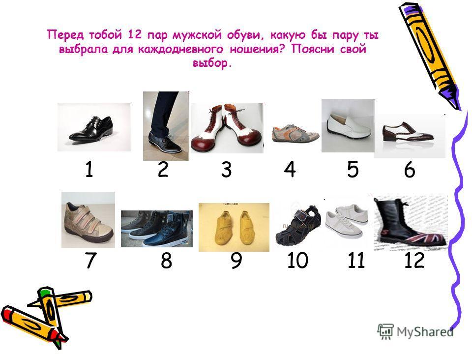 Перед тобой 12 пар мужской обуви, какую бы пару ты выбрала для каждодневного ношения? Поясни свой выбор. 1 2 3 4 5 6 7 8 9 10 11 12