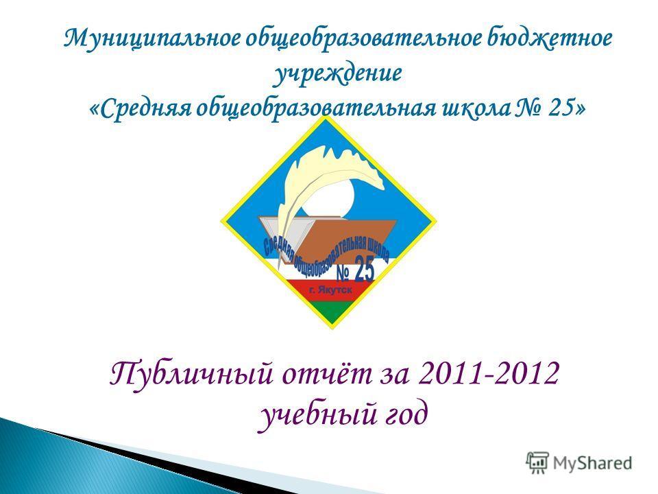 Муниципальное общеобразовательное бюджетное учреждение «Средняя общеобразовательная школа 25» Публичный отчёт за 2011-2012 учебный год