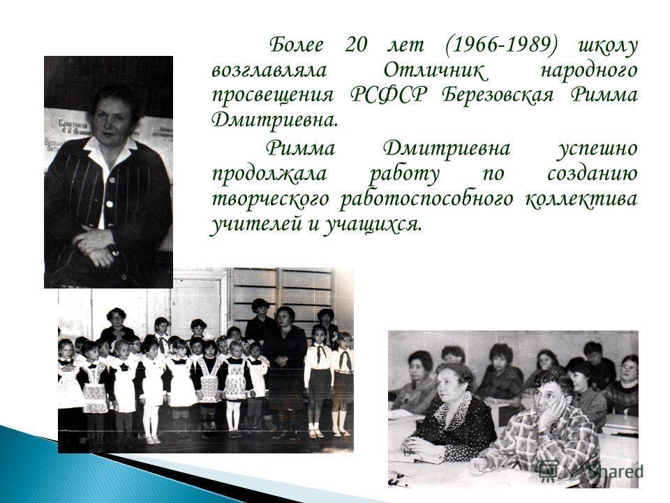 Более 20 лет (1966-1989) школу возглавляла Отличник народного просвещения РСФСР Березовская Римма Дмитриевна. Римма Дмитриевна успешно продолжала работу по созданию творческого работоспособного коллектива учителей и учащихся.