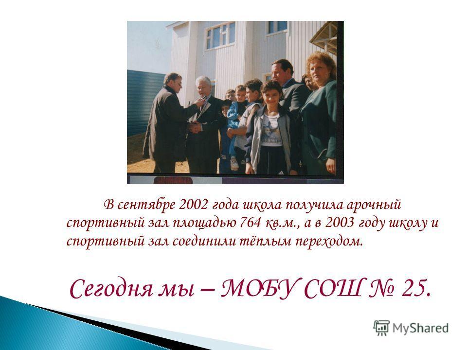 В сентябре 2002 года школа получила арочный спортивный зал площадью 764 кв.м., а в 2003 году школу и спортивный зал соединили тёплым переходом. Сегодня мы – МОБУ СОШ 25.