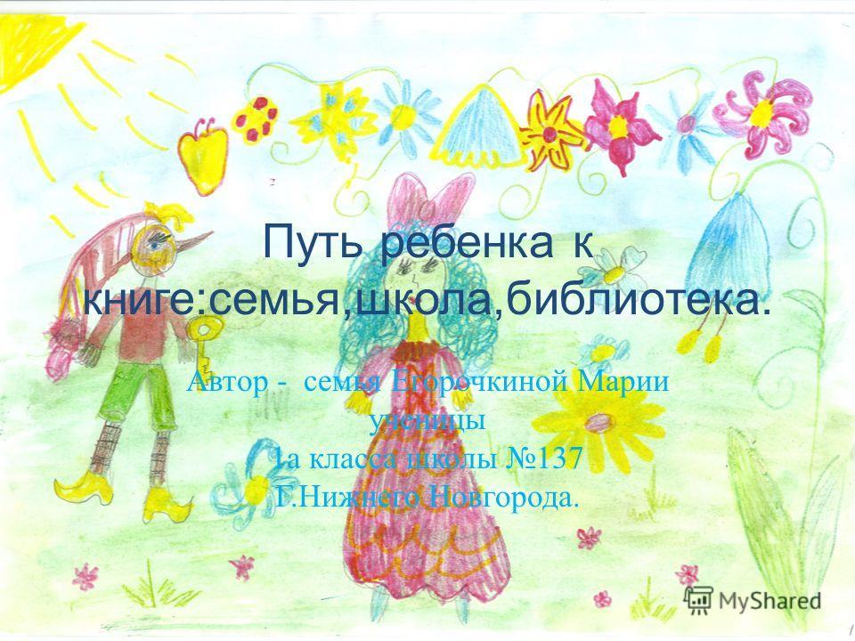 Путь ребенка к книге:семья,школа,библиотека. Автор - семья Егорочкиной Марии ученицы 1а класса школы 137 Г.Нижнего Новгорода.
