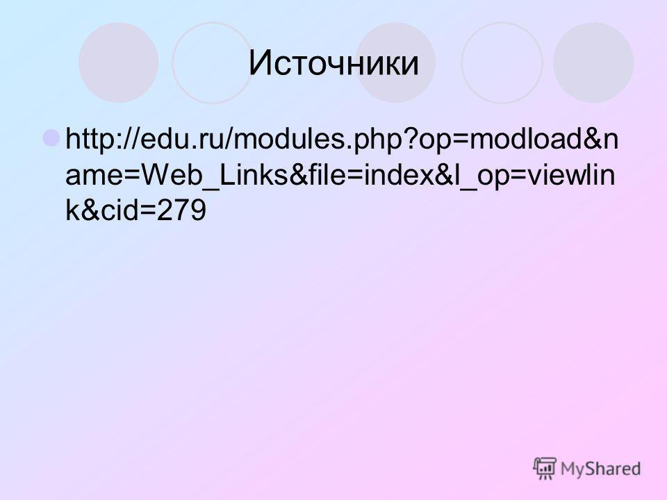 Источники http://edu.ru/modules.php?op=modload&n ame=Web_Links&file=index&l_op=viewlin k&cid=279