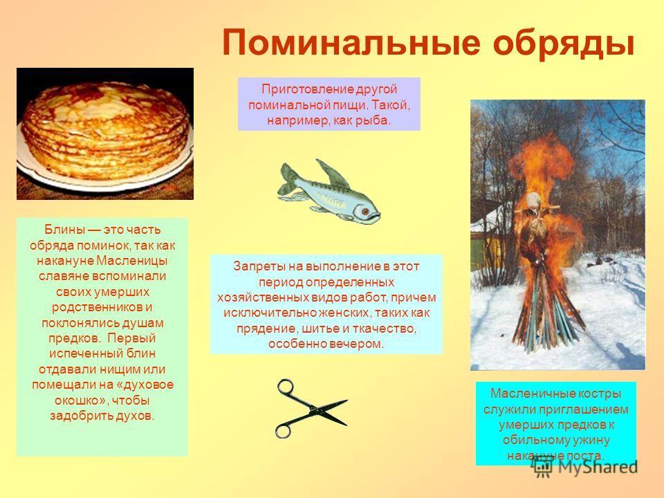 Поминальные о бряды Приготовление другой поминальной пищи. Такой, например, как рыба. Блины это часть обряда поминок, так как накануне Масленицы славяне вспоминали своих умерших родственников и поклонялись душам предков. Первый испеченный блин отдава