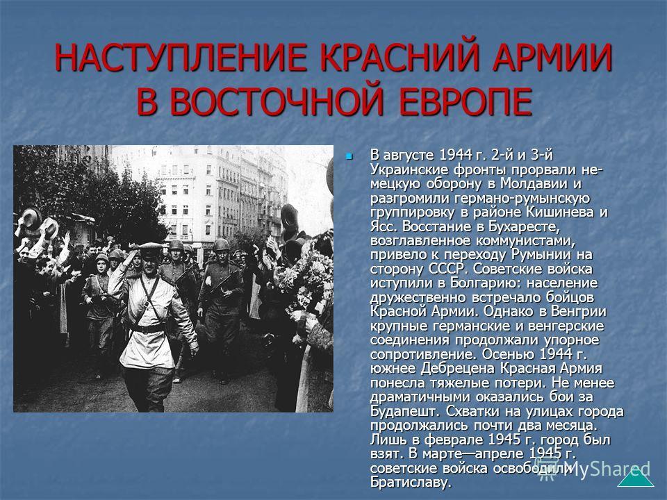 НАСТУПЛЕНИЕ КРАСНИЙ АРМИИ В ВОСТОЧНОЙ ЕВРОПЕ В августе 1944 г. 2-й и 3-й Украинские фронты прорвали не мецкую оборону в Молдавии и разгромили германо-румынскую группировку в районе Кишинева и Ясс. Восстание в Бухаресте, возглавленное коммунистами,