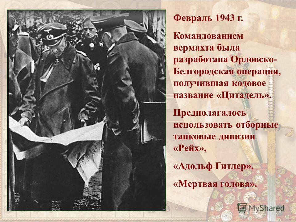 Февраль 1943 г. Командованием вермахта была разработана Орловско- Белгородская операция, получившая кодовое название «Цитадель». Предполагалось использовать отборные танковые дивизии «Рейх», «Адольф Гитлер», «Мертвая голова».
