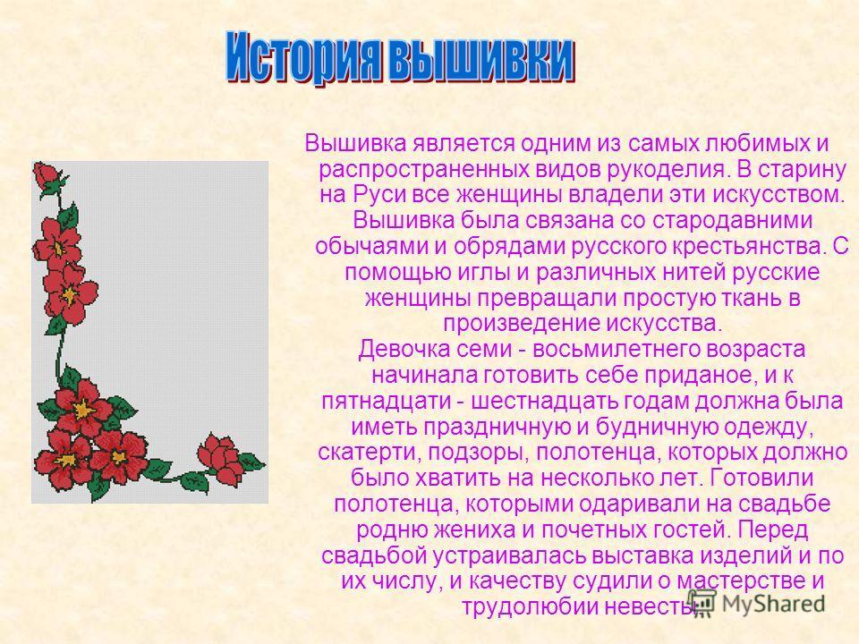 Вышивка является одним из самых любимых и распространенных видов рукоделия. В старину на Руси все женщины владели эти искусством. Вышивка была связана со стародавними обычаями и обрядами русского крестьянства. С помощью иглы и различных нитей русские