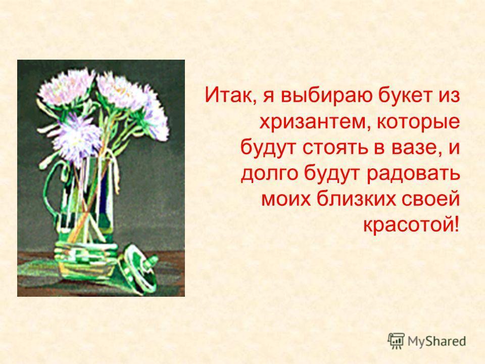 Итак, я выбираю букет из хризантем, которые будут стоять в вазе, и долго будут радовать моих близких своей красотой!